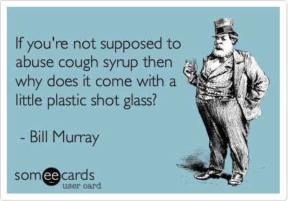 f you're not supposed to abuse cough syrup then why does it come with a little plastic shot glass? - Bill Murray.Bill Murray