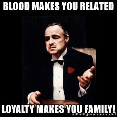 The Godfather - blood makes you related loyalty makes you family!
