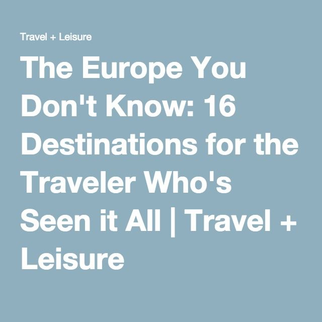 The Europe You Don't Know: 16 Destinations for the Traveler Who's Seen it All | Travel + Leisure