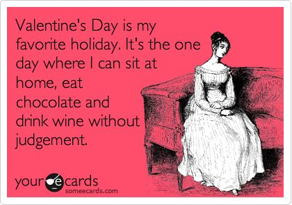 Valentine's Day is my favorite holiday. It's the one day where I can sit at home, eat chocolate and drink wine without judgement.