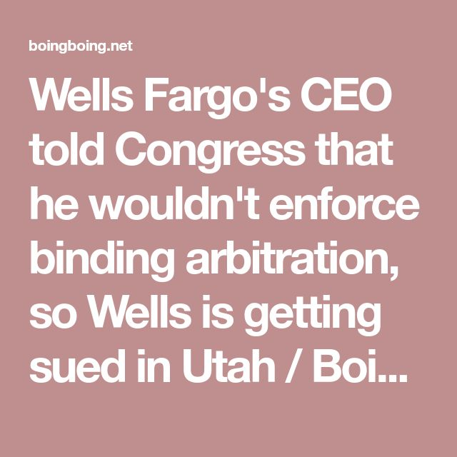 Wells Fargo's CEO told Congress that he wouldn't enforce binding arbitration, so Wells is getting sued in Utah / Boing Boing