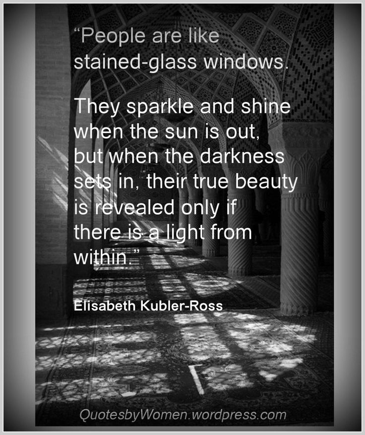 Dear Widow, Be sure you keep a little bit of light in you.  Your faith is light.  Your hope is light.  Your love is light. Your family is light.  And I like candles, they make me happy.   People are like stained glass windows. quote  by Elizabeth Kubler Ross