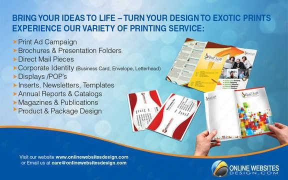 Bring your ideas to life - Turn your design to exotic prints. Experience our variety of printing service:  ✓ Print ad Campaign. ✓ Brochures & Presentation Folders. ✓ Direct Mail Pieces. ✓ Corporate Identity. ✓ Displays / POP's. ✓ Inserts, Newsletter, Templates. ✓ Annual Reports & Catalogs. ✓ Magazines & Publications. ✓ Product & Package Design.  We are always ready to assist you by giving high quality #webdevelopment services to enhance your business at the utmost level.