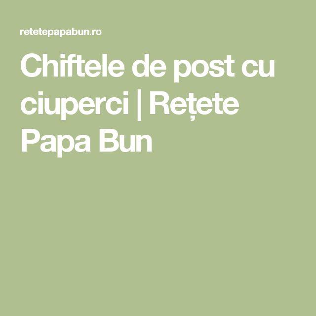 Chiftele de post cu ciuperci | Rețete Papa Bun