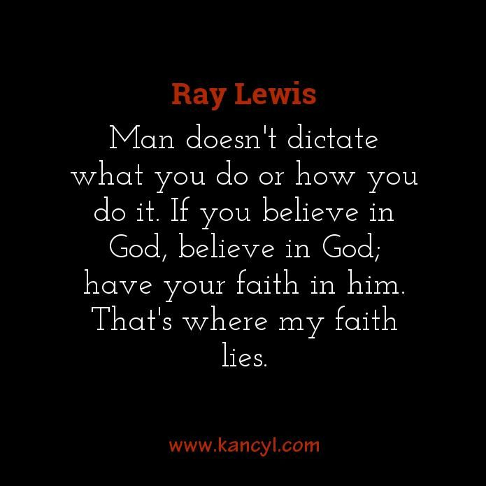 """Man doesn't dictate what you do or how you do it. If you believe in God, believe in God; have your faith in him. That's where my faith lies."", Ray Lewis"