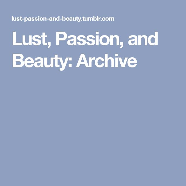 Lust, Passion, and Beauty: Archive