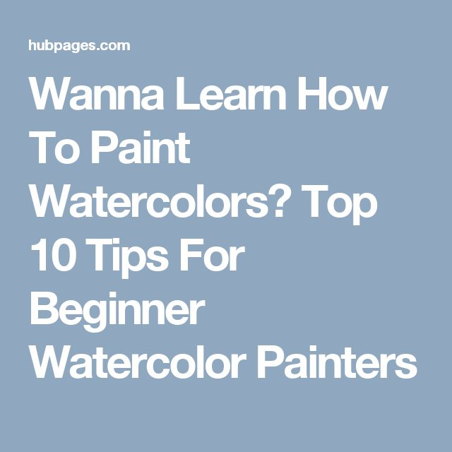 Wanna Learn How To Paint Watercolors? Top 10 Tips For Beginner Watercolor Painters