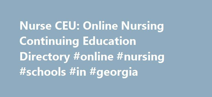 Nurse CEU: Online Nursing Continuing Education Directory #online #nursing #schools #in #georgia http://virginia.nef2.com/nurse-ceu-online-nursing-continuing-education-directory-online-nursing-schools-in-georgia/  # Nursing CEU Directory Welcome to NurseCEU Here at NurseCEU.com we believe education is key to a successful career, so we have put all of your continuing educational needs in one place to make it easy for you to sharpen your nursing skills, expand your knowledge of healthcare…