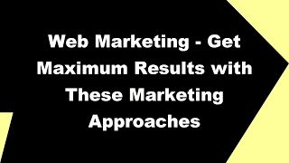 2017 Web Marketing   Get Maximum Results with These Marketing Approaches