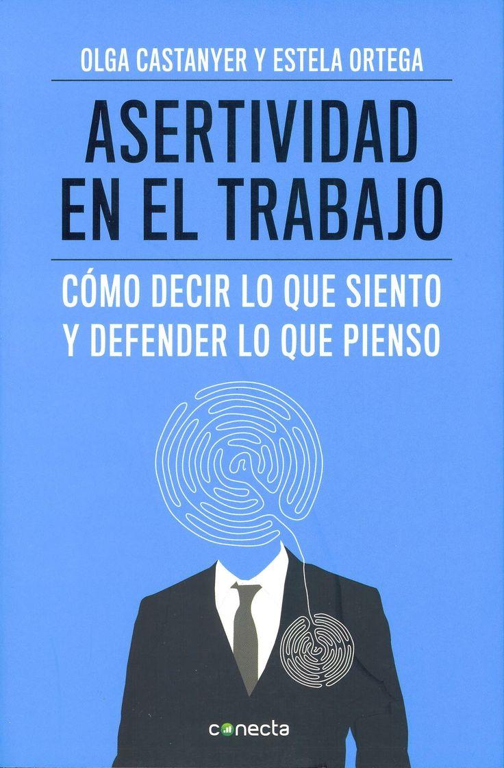 La asertividad en el trabajo : cómo decir lo que siento y defender lo que pienso / Olga Castanyer y Estela Ortega. Barcelona : Conecta, 2013. Sig. 159.928 Cas