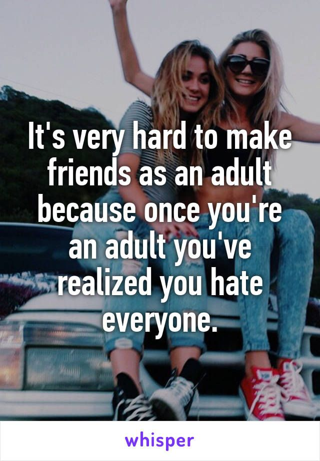 It's very hard to make friends as an adult because once you're an adult you've realized you hate everyone.