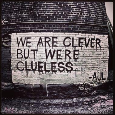We are clever but we're clueless. Urban, Urbanart, StreetArt, Art, Graffiti. Message.