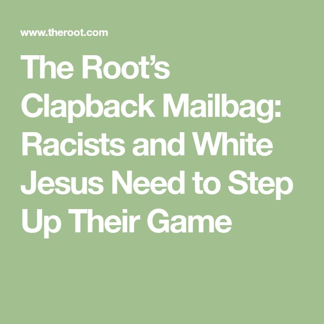 The Root's Clapback Mailbag: Racists and White Jesus Need to Step Up Their Game