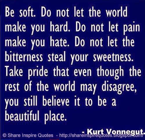 Be soft. Do not let the world make you hard. Do not let the pain make you hate. Do not let the bitterness steal your sweetness. Take pride in the fact that even though the rest of the world may disagree, you still believe it to be a BEAUTIFUL PLACE. ~Kurt Vonnegut  #FamousPeople #famousquotes #famouspeoplequotes #famousquotesandsayings #famouspeoplequotesandsayings #quotesbyfamouspeople #quotesbyKurtVonnegut #KurtVonnegut #KurtVonnegutquotes #soft #hard #pain #hate #sweetness #beautiful