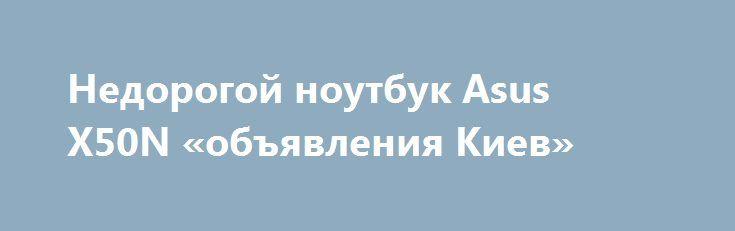 Недорогой ноутбук Asus X50N «объявления Киев» http://www.krok.dn.ua/doska26/?adv_id=2446 Продам надежный, 2-х ядерный для учебы и работы в интернете ноутбук Asus X50N (в отличном состоянии). Цена доступная: 2400 грн. Абсолютно рабочий ноутбук, ничего не глючит, всегда работал четко. Во-первых, компьютеры Asus пользуются популярностью за хорошее качество. Во-вторых, данная модель включает в себя хорошие по работоспособности мозги и остальные внутренности. Дизайн очень удачный, не громоздкий…