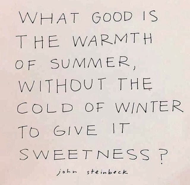 What good is the warmth of summer, without the cold of winter to give it sweetness?