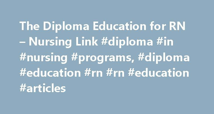 The Diploma Education for RN – Nursing Link #diploma #in #nursing #programs, #diploma #education #rn #rn #education #articles http://west-virginia.remmont.com/the-diploma-education-for-rn-nursing-link-diploma-in-nursing-programs-diploma-education-rn-rn-education-articles/  # The Diploma Education for RN Featured Author: Hollis Forster, RNC-NP Nursing Career and Education Expert Hollis Forster, RNC -NP received her RN in 1980 and her nurse practitioner license in 1982 from the University of…
