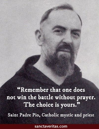 """Remember that one does not win the battle without prayer. The choice is yours."" - St. Padre pio"