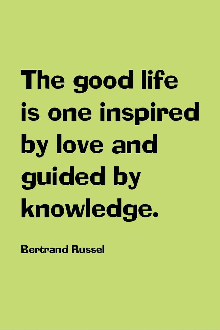 The good life is one inspired by love and guided by knowledge. ~Bertrand Russel