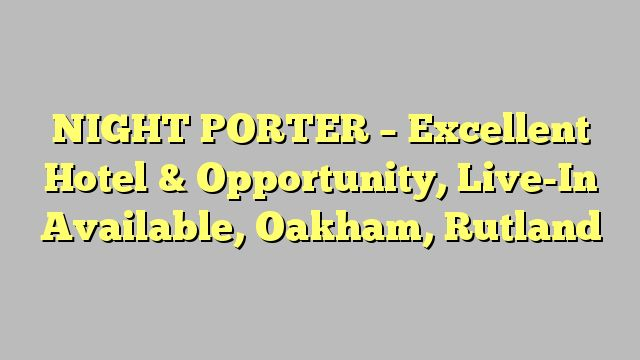 NIGHT PORTER - Excellent Hotel & Opportunity, Live-In Available, Oakham, Rutland