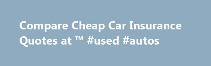Compare Cheap Car Insurance Quotes at ™ #used #autos http://nigeria.remmont.com/compare-cheap-car-insurance-quotes-at-used-autos/  #car insurance quotes comparison # Car insurance Compare cheap car insurance quotes and see if you could save Our trusted car insurance brands Can I compare quotes for my double cab pick-up? Although double cabs, such as the Nissan Navara or Toyota HiLux, are often used as family vehicles, they are classed on our system as light commercial vehicles due to their…