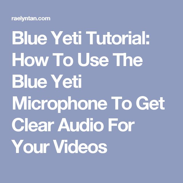 Blue Yeti Tutorial: How To Use The Blue Yeti Microphone To Get Clear Audio For Your Videos