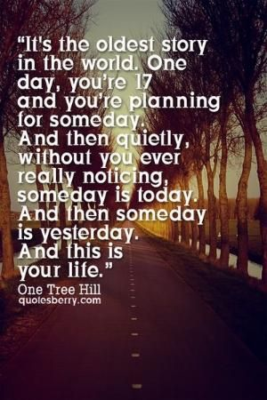 It's the oldest story in the world. One day you're 17 and planning for someday and then quietly and without you really noticing someday is today and then someday is yesterday and this is your life. - One Tree Hill #quotes by edna