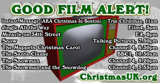 GOOD FILM ALERT! Instant Message (AKA Christmas In Boston), Jingle All the Way, Miracle on 34th Street, Snow, The Muppets Christmas Carol, The Santa Clause, The Snowman, The Snowman and the Snowdog