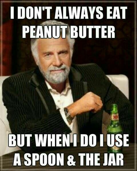 I don't always eat peanut butter, but when I do, I use a spoon and the jar.