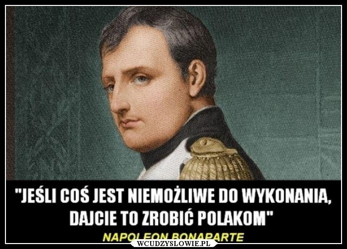 Jeśli coś jest niemożliwe do wykonania, dajcie to zrobić Polakom. - Napoleon Bonaparte