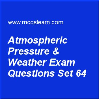 Practice test on atmospheric pressure & weather, O level Cambridge physics quiz 64 online. Practice physics exam's questions and answers to learn atmospheric pressure & weather test with answers. Practice online quiz to test knowledge on atmospheric pressure and weather, introduction to waves, work in physics, melting and solidification worksheets. Free atmospheric pressure & weather test has multiple choice questions as atmospheric pressure at sea level is, answers key with choices as...