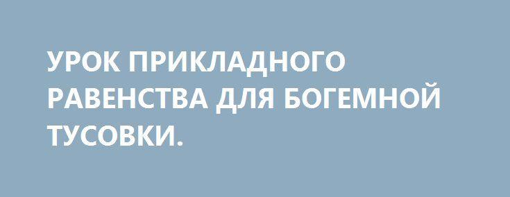 УРОК ПРИКЛАДНОГО РАВЕНСТВА ДЛЯ БОГЕМНОЙ ТУСОВКИ. http://rusdozor.ru/2017/01/30/urok-prikladnogo-ravenstva-dlya-bogemnoj-tusovki/  Господи, кто-то заткнет рот всеми этим актеришкам и моделькам, которые вдруг вообразили себя лидерами социально-общественного мнения в США?  Ну что о беженцах из Афганистана и Сирии знает Эштон Катчер и Рианна? Люди, живущие в своих больших домах за большими ...