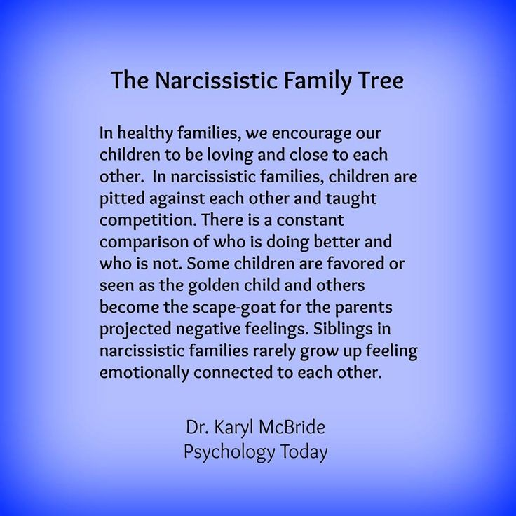 The narcissistic family tree. In healthy families, we encourage our children to be loving & close to each other. In narcissistic families, children are pitted against each other & taught competition. There is a constant comparison of who is doing better & who is not. Some children are favored or seen as the golden child & others become the scape-goat for the parents projected negative feelings. Siblings in narcissistic families rarely grow up feeling emotionally connected to each other.