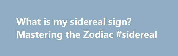 What is my sidereal sign? Mastering the Zodiac #sidereal http://philadelphia.remmont.com/what-is-my-sidereal-sign-mastering-the-zodiac-sidereal/  What is my Sidereal Sign? I m often asked, What is my sidereal sign? So what is sidereal astrology exactly? True sidereal astrology is the astrology that uses the real size and location of the constellations in the sky. In other words, the real location of the planets at the time of one s birth. Not very many people are aware, but the most commonly…