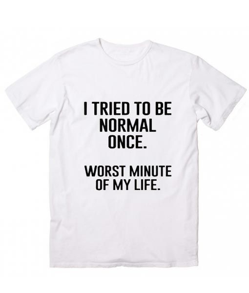 I Tried To Be Normal Once T-Shirt, Custom T Shirts No Minimum. Funny t shirts fo…