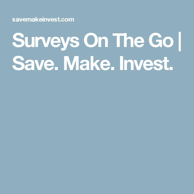 Surveys On The Go | Save. Make. Invest.