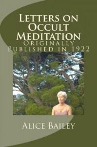 """LETTERS ON OCCULT MEDITATION Received and Edited by Alice Bailey was first published in 1922.  This is an interesting book as Alice thanks the """"Tibetan teacher who wrote these letters and authorized their publication."""""""
