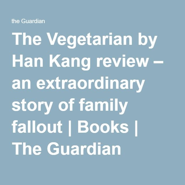 The Vegetarian by Han Kang review – an extraordinary story of family fallout | Books | The Guardian