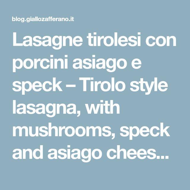 Lasagne tirolesi con porcini asiago e speck – Tirolo style lasagna, with mushrooms, speck and asiago cheese, – Ricette veloci dopo lavoro – After work quick recipes