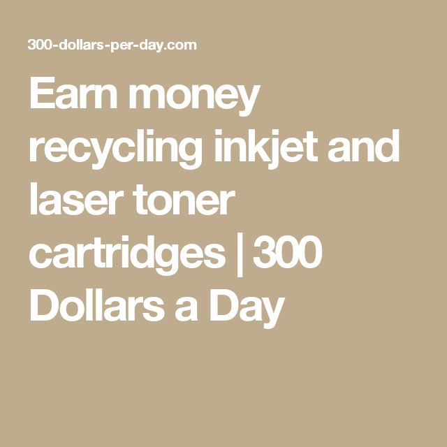 Earn money recycling inkjet and laser toner cartridges | 300 Dollars a Day