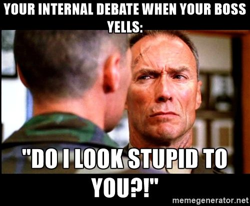 "Heartbreak Ridge your internal debate when your boss yells: ""do i look stupid to you?!"""