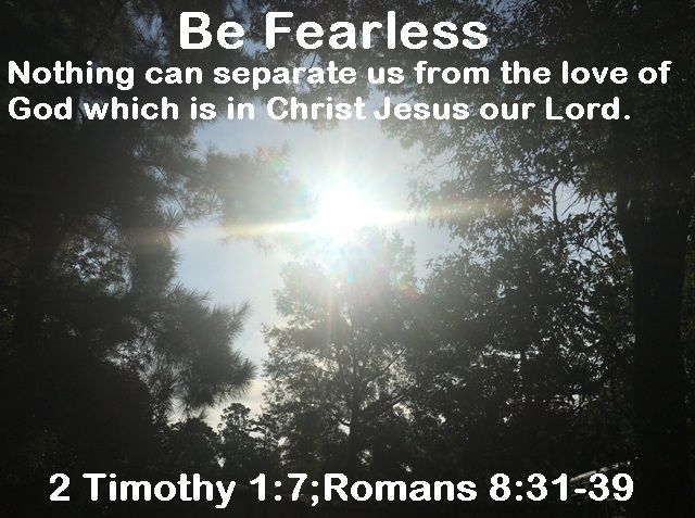 God Morning from Trinity,TX Today is Thursday July 27, 2017 Day 208 on the 2017 Journey Be Fearless, Nothing can separate us from the love of God which is in Christ Jesus our Lord. Today's Scripture:2 Timothy 1:7;Romans 8:31-39 https://www.biblegateway.com/passage/?search=2+Timothy+1%3A7%3BRomans+8%3A31-39&version=NKJV For God has not given us a spirit of fear, but of power and of love and of a sound mind... Inspirational Song https://youtu.be/N9KwIA9V7-8