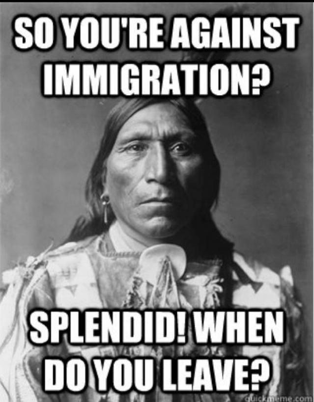 "So you're against immigration? Splendid! When do you leave? Peace! ""The fruits of Christianity were religious wars, butcheries, crusades, inquisitions, extermination of the natives in America, and the introduction of African slaves in their place."" Schopenhauer. For more info, click the link: https://www.pinterest.com/pin/50595195790788481/"