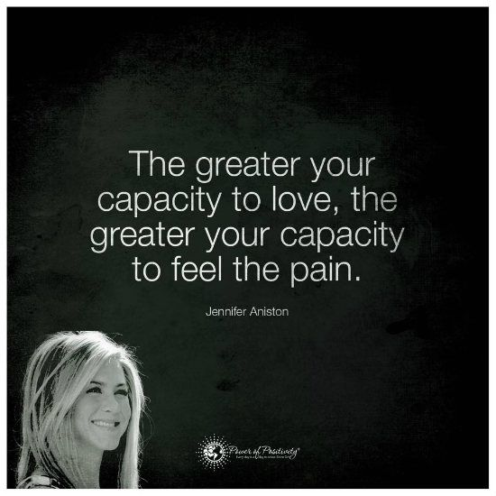 The greater your capacity to love, the greater your capacity to feel the pain - Jennifer Aniston Quote.