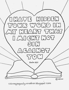 A coloring page for Psalm 119:11. See more at my blog: http://coloringpagesbymradron.blogspot.com/2014/10/i-have-hidden-your-word-in-my-heart.html