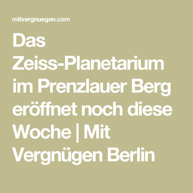 Das Zeiss-Planetarium im Prenzlauer Berg eröffnet noch diese Woche | Mit Vergnügen Berlin