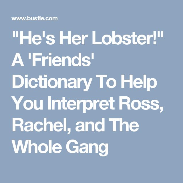 """""""He's Her Lobster!"""" A 'Friends' Dictionary To Help You Interpret Ross, Rachel, and The Whole Gang"""