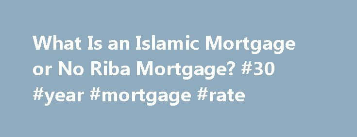 What Is an Islamic Mortgage or No Riba Mortgage? #30 #year #mortgage #rate http://mortgage.remmont.com/what-is-an-islamic-mortgage-or-no-riba-mortgage-30-year-mortgage-rate/  #islamic mortgage # Islamic Mortgage By Huda. Islam Expert Updated July 21, 2016. Many Muslims, especially those living in non-Muslim countries, give up on the idea of ever owning their own home. Many families choose to rent for the long-term rather than participate in a bank loan which involves the taking or paying of…