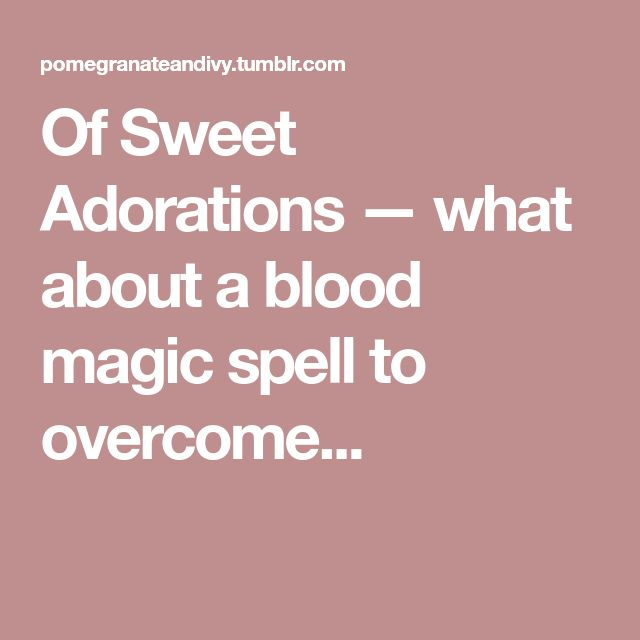 Of Sweet Adorations — what about a blood magic spell to overcome...