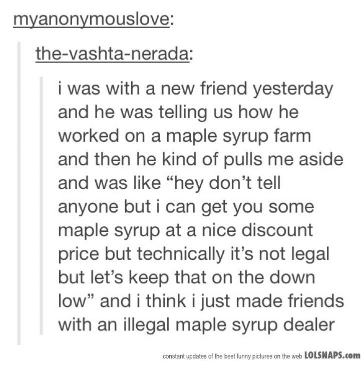 Yes. My best friend is an illegal mapel syrup dealer. You're jealous